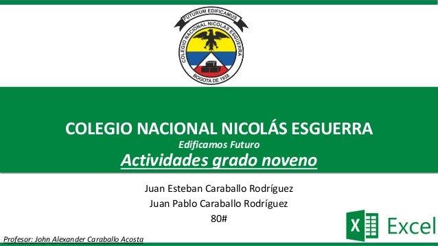 COLEGIO NACIONAL NICOLÁS ESGUERRA Edificamos Futuro Actividades grado noveno Juan Esteban Caraballo Rodríguez Juan Pablo C...