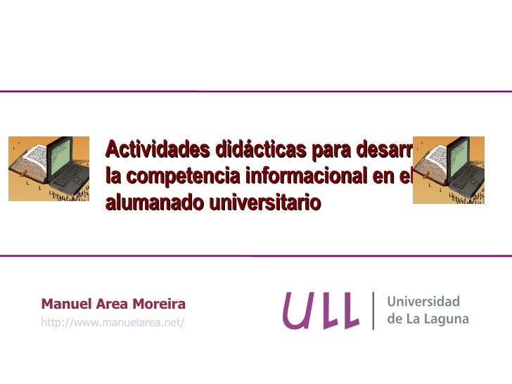 Manuel Area Moreira http://www.manuelarea.net/ Actividades didácticas para desarrollar la competencia informacional en el ...