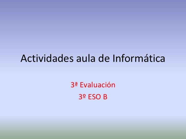 Actividades aula de Informática<br />3ª Evaluación<br />3º ESO B<br />