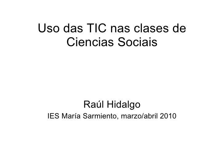 Uso das TIC nas clases de Ciencias Sociais Raúl Hidalgo IES María Sarmiento, marzo/abril 2010