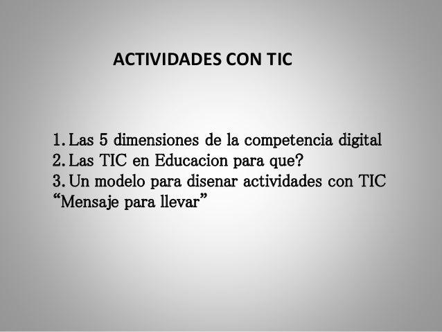 1. Las 5 dimensiones de la competencia digital 2. Las TIC en Educacion para que? 3. Un modelo para disenar actividades con...
