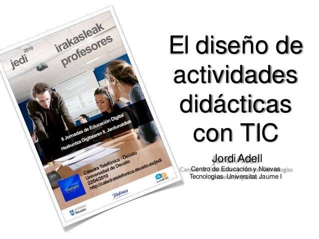 El diseño de actividades didácticas con TIC JordiAdell Centro de Educación y Nuevas Tecnologías Universitat Jaume I