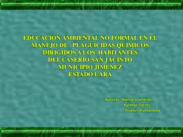 EDUCACION AMBIENTAL NO FORMAL EN EL MANEJO DE   PLAGUICIDAS QUIMICOS  DIRIGIDOS A LOS  HABITANTES<br />DEL CASERIO SAN JAC...