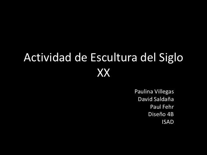 Actividad de Escultura del Siglo XX<br />Paulina Villegas<br />David Saldaña<br />Paul Fehr<br />Diseño 4B <br />ISAD<br />