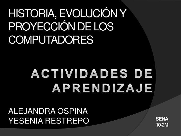 HISTORIA, EVOLUCIÓN YPROYECCIÓN DE LOSCOMPUTADORESALEJANDRA OSPINA                        SENAYESENIA RESTREPO        10-2M
