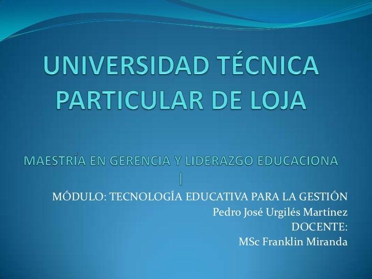 MÓDULO: TECNOLOGÍA EDUCATIVA PARA LA GESTIÓN                       Pedro José Urgilés Martínez                            ...