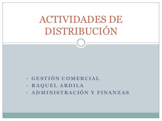 ACTIVIDADES DE DISTRIBUCIÓN  • GESTIÓN COMERCIAL • RAQUEL ARDILA • ADMINISTRACIÓN Y FINANZAS