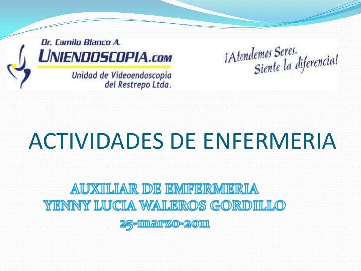 ACTIVIDADES DE ENFERMERIA<br />AUXILIAR DE EMFERMERIA<br />YENNY LUCIA WALEROS GORDILLO<br />25-marzo-2011<br />