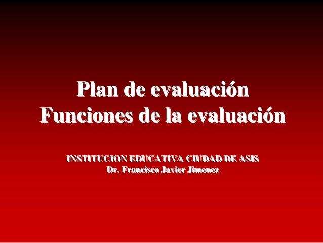 Plan de evaluación Funciones de la evaluación INSTITUCION EDUCATIVA CIUDAD DE ASIS Dr. Francisco Javier Jimenez