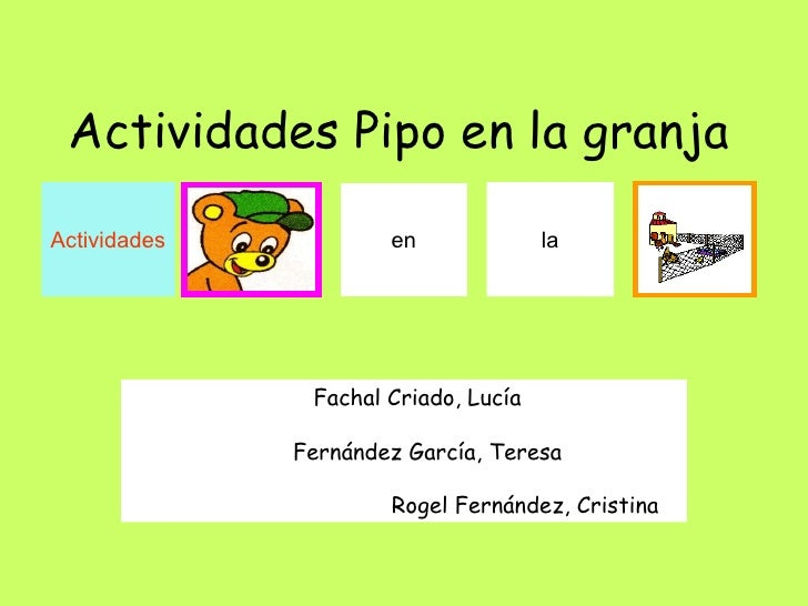 Actividades Pipo en la granja     Fachal Criado, Lucía  Fernández García, Teresa  Rogel Fernández, Cristina Actividades en...