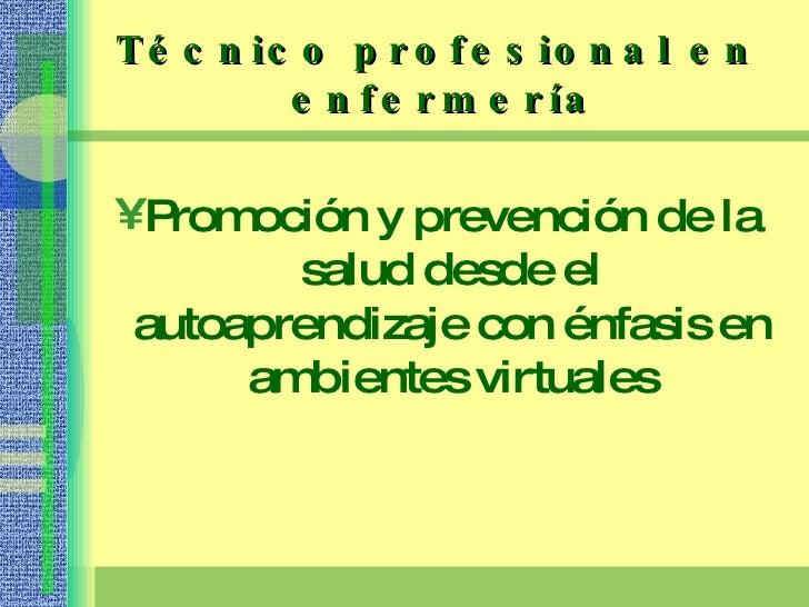 Técnico profesional en  enfermería <ul><li>Promoción y prevención de la salud desde el autoaprendizaje con énfasis en ambi...