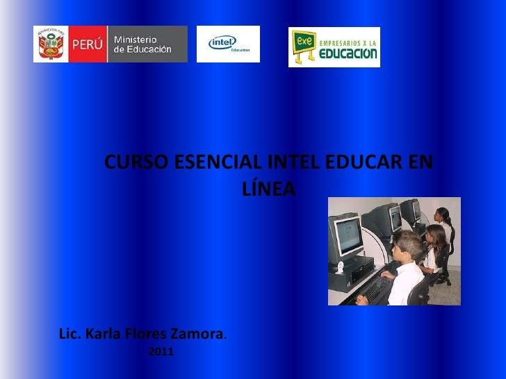 CURSO ESENCIAL INTEL EDUCAR EN LÍNEA<br />Lic. Karla Flores Zamora.<br />2011<br />