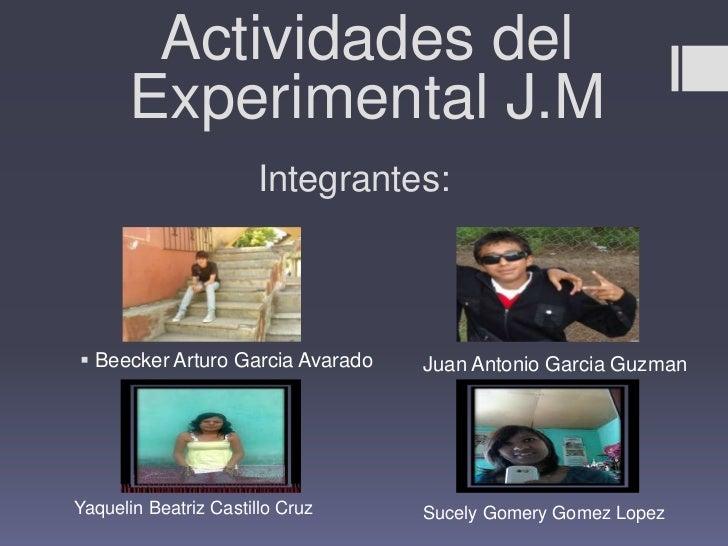 Actividades del      Experimental J.M                      Integrantes: Beecker Arturo Garcia Avarado   Juan Antonio Garc...