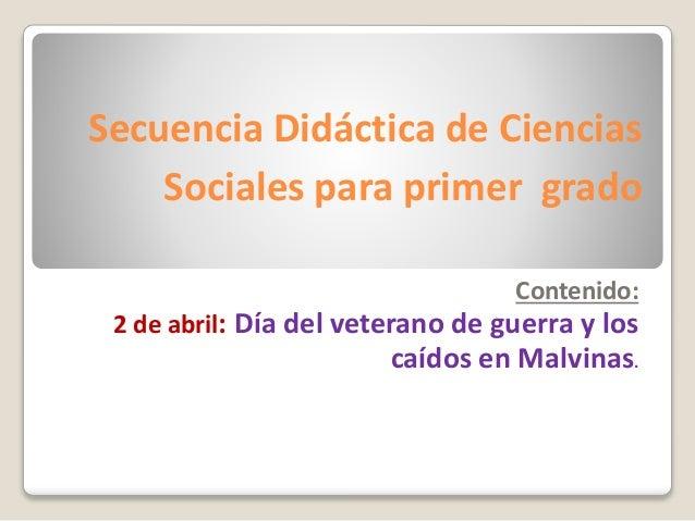 Secuencia Didáctica de Ciencias Sociales para primer grado Contenido: 2 de abril: Día del veterano de guerra y los caídos ...