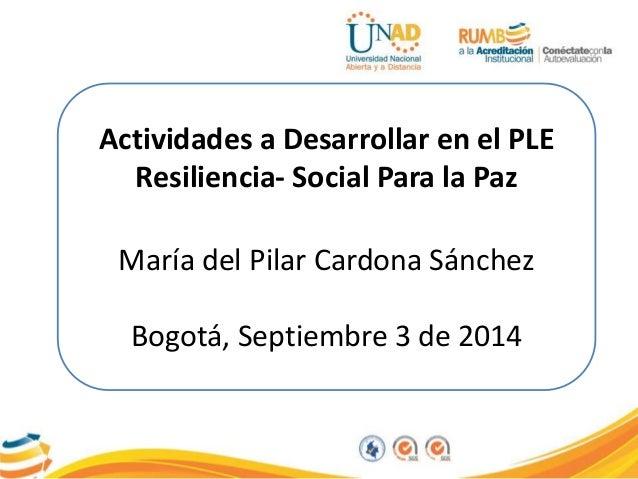 Actividades a Desarrollar en el PLE  Resiliencia- Social Para la Paz  María del Pilar Cardona Sánchez  Bogotá, Septiembre ...