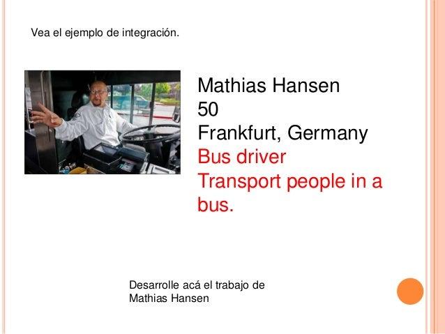 Vea el ejemplo de integración.  Mathias Hansen 50 Frankfurt, Germany Bus driver Transport people in a bus.  Desarrolle acá...