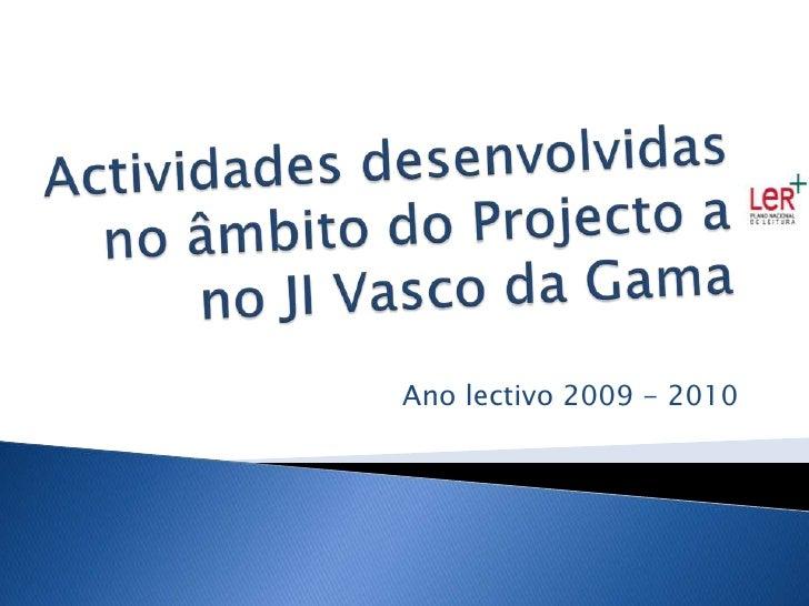 Actividades desenvolvidas no âmbito do Projecto ano JI Vasco da Gama<br />Ano lectivo 2009 - 2010<br />