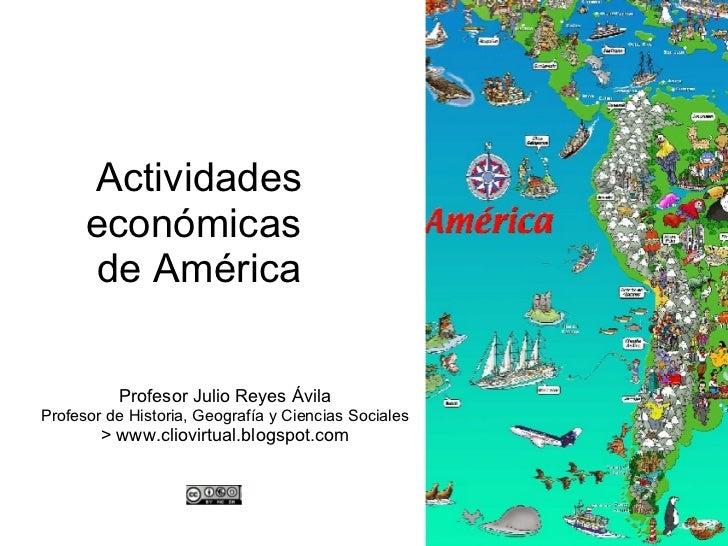 Actividades económicas  de América Profesor Julio Reyes Ávila Profesor de Historia, Geografía y Ciencias Sociales > www.cl...