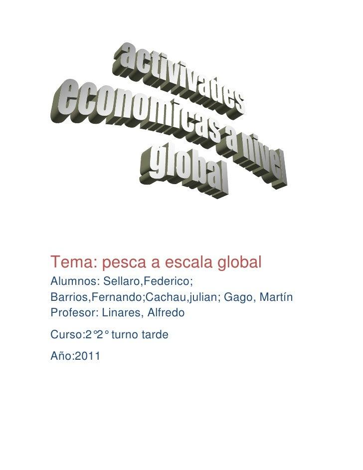 Tema: pesca a escala globalAlumnos: Sellaro,Federico;Barrios,Fernando;Cachau,julian; Gago, MartínProfesor: Linares, Alfred...