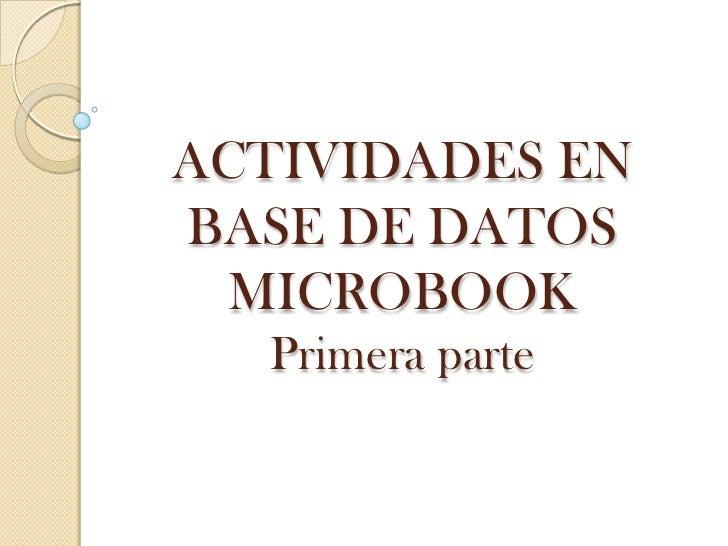 ACTIVIDADES ENBASE DE DATOS  MICROBOOK  Primera parte