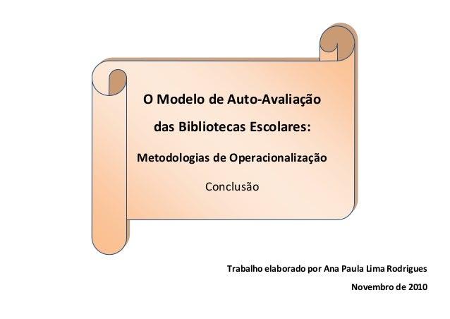 Trabalho elaborado por Ana Paula Lima Rodrigues Novembro de 2010 O Modelo de Auto-Avaliação das Bibliotecas Escolares: Met...
