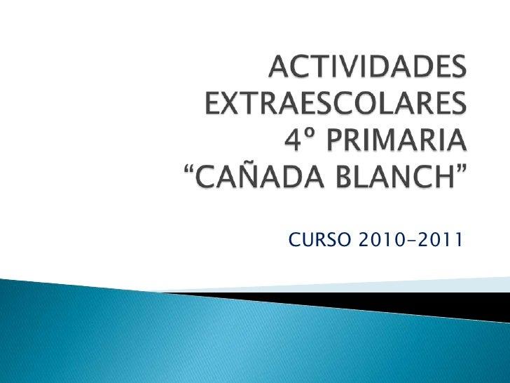 "ACTIVIDADES EXTRAESCOLARES 4º PRIMARIA""CAÑADA BLANCH""<br />CURSO 2010-2011<br />"