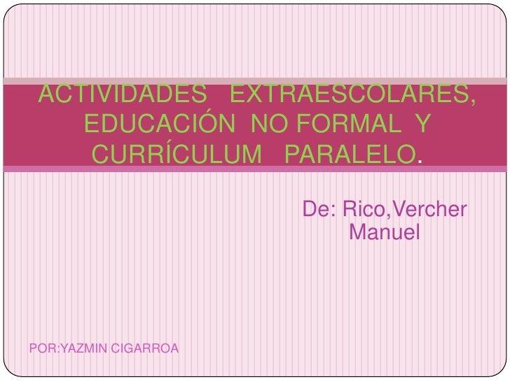 ACTIVIDADES   EXTRAESCOLARES, EDUCACIÓN  NO FORMAL  Y CURRÍCULUM   PARALELO.<br />De: Rico,Vercher Manuel<br />POR:YAZMIN ...