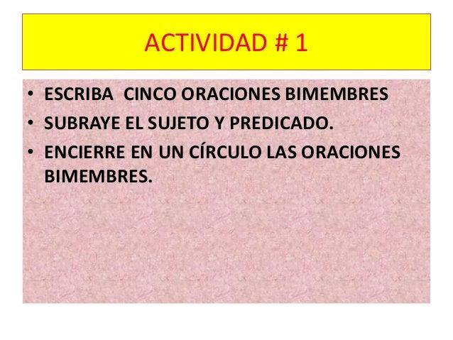 ACTIVIDAD # 1  • ESCRIBA CINCO ORACIONES BIMEMBRES  • SUBRAYE EL SUJETO Y PREDICADO.  • ENCIERRE EN UN CÍRCULO LAS ORACION...