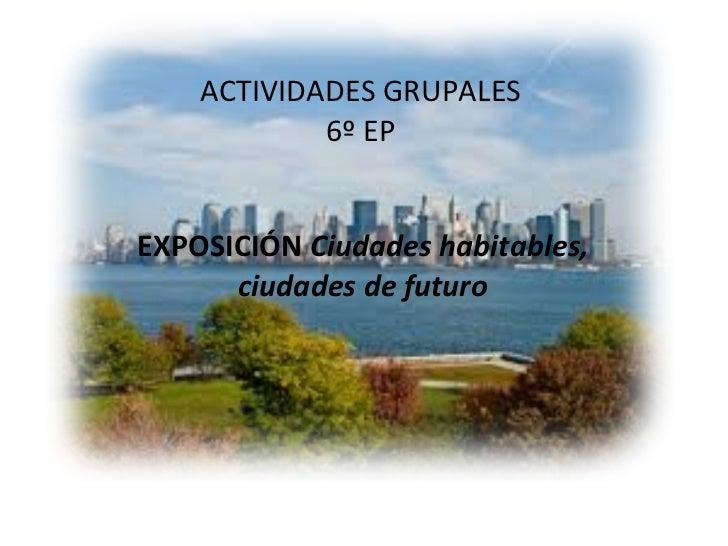 ACTIVIDADES GRUPALES 6º EP EXPOSICIÓN  Ciudades habitables, ciudades de futuro