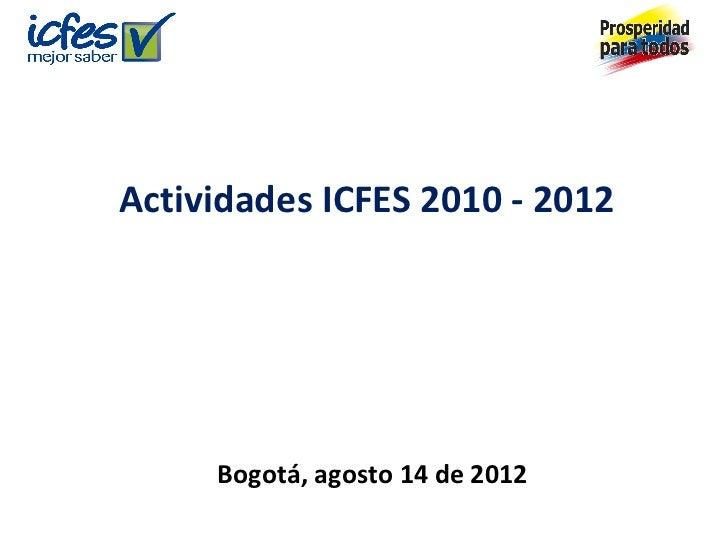 Actividades ICFES 2010 - 2012     Bogotá, agosto 14 de 2012