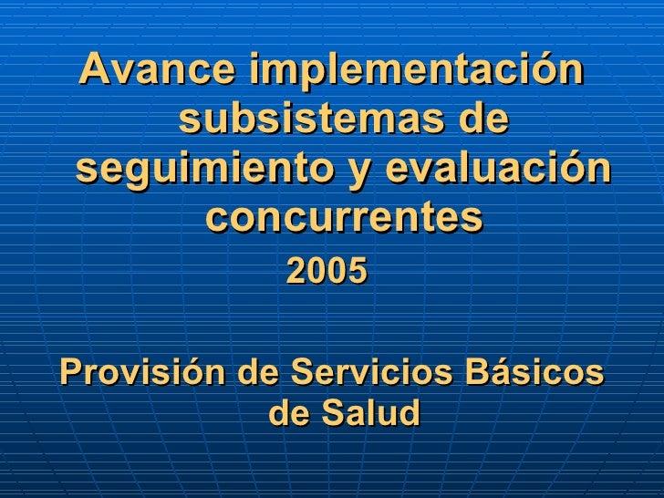<ul><li>Avance implementación subsistemas de seguimiento y evaluación concurrentes </li></ul><ul><li>2005  </li></ul><ul><...
