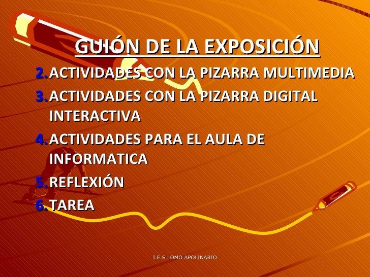 I.E.S LOMO APOLINARIO <ul><ul><li>GUIÓN DE LA EXPOSICIÓN </li></ul></ul><ul><ul><li>ACTIVIDADES CON LA PIZARRA MULTIMEDIA ...