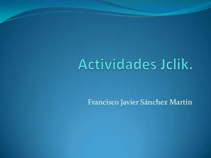 Actividades Jclik.<br />Francisco Javier Sánchez Martín<br />