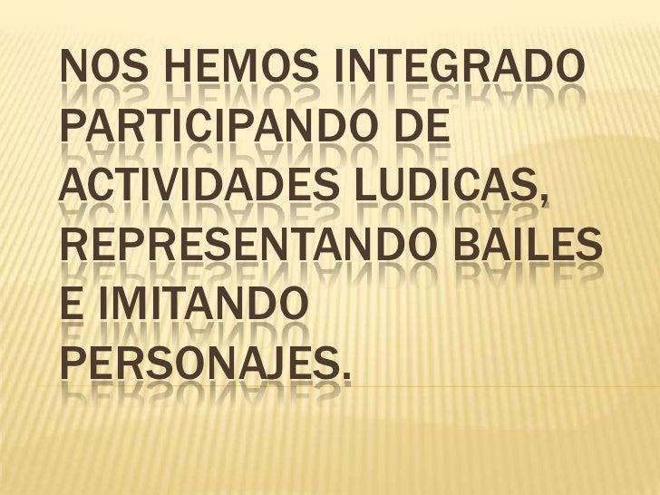 NOS HEMOS INTEGRADO PARTICIPANDO DE ACTIVIDADES LUDICAS, REPRESENTANDO BAILES E IMITANDO PERSONAJES.<br />