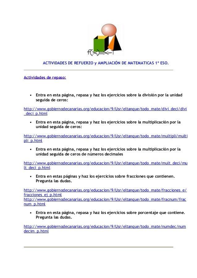 ACTIVIDADES DE REFUERZO y AMPLIACIÓN DE MATEMATICAS 1º ESO.Actividades de repaso:   •   Entra en esta página, repasa y haz...