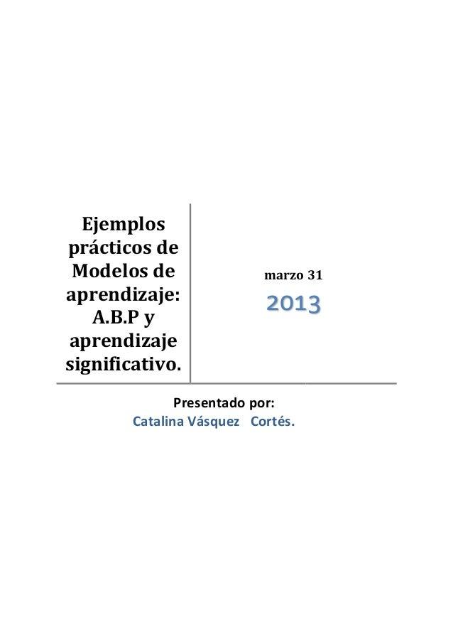 Ejemplosprácticos deModelos deaprendizaje:A.B.P yaprendizajesignificativo.marzo 312013Presentado por:Catalina Vásquez Cort...