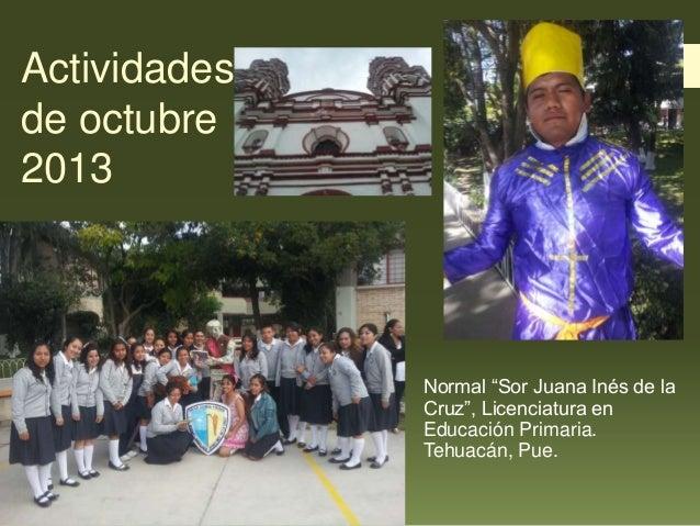 """Actividades de octubre 2013  Normal """"Sor Juana Inés de la Cruz"""", Licenciatura en Educación Primaria. Tehuacán, Pue."""