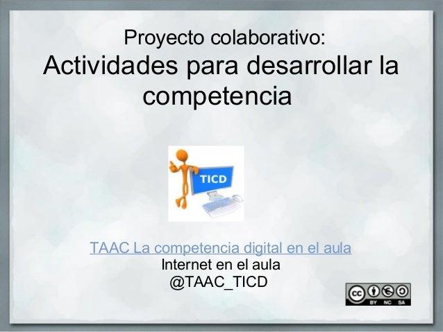 Proyectocolaborativo: Actividadesparadesarrollarla competencia  TAACLacompetenciadigitalenelaula Interneten...