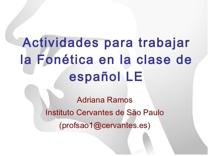 Actividades para trabajar la Fonética en la clase de español LE Adriana Ramos Instituto Cervantes de São Paulo (profsao1@c...