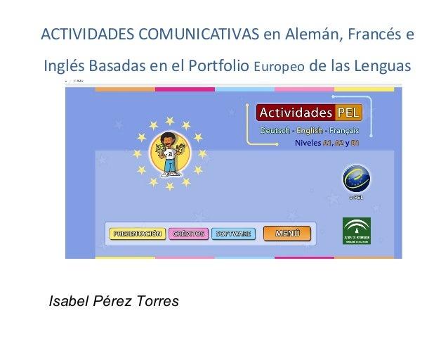 ACTIVIDADES COMUNICATIVAS en Alemán, Francés eInglés Basadas en el Portfolio Europeo de las LenguasIsabel Pérez Torres