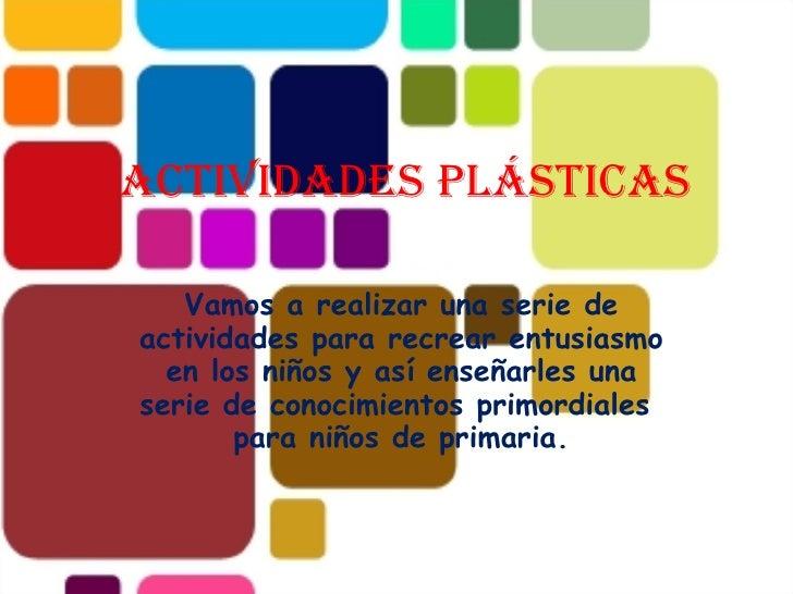Actividades plásticas  Vamos a realizar una serie de actividades para recrear entusiasmo en los niños y así enseñarles una...