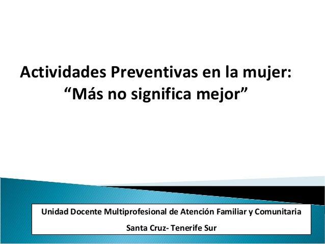 """Actividades Preventivas en la mujer: """"Más no significa mejor"""" Unidad Docente Multiprofesional de Atención Familiar y Comun..."""