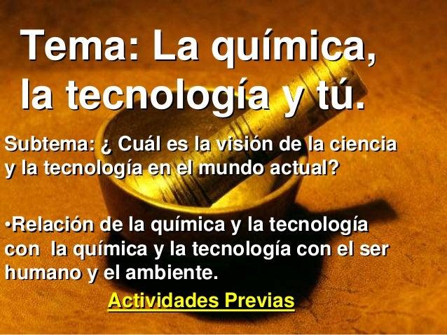 Tema: La química, la tecnología y tú. Subtema: ¿ Cuál es la visión de la ciencia y la tecnología en el mundo actual? •Rela...