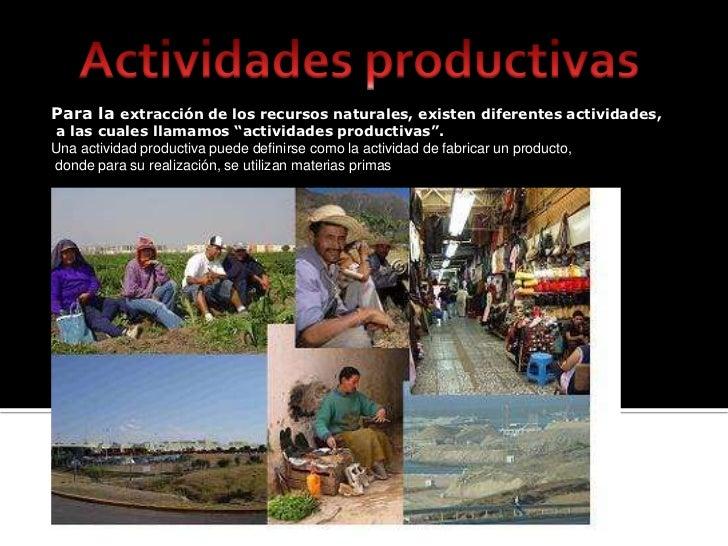 Actividades productivas<br />Para la extracción de los recursos naturales, existen diferentes actividades,<br /> a las cua...