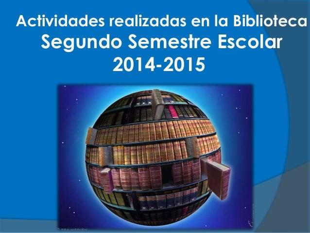 Actividades realizadas en la Biblioteca Segundo Semestre Escolar 2014-2015