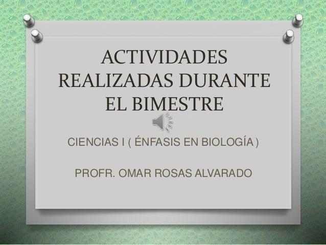 ACTIVIDADES REALIZADAS DURANTE EL BIMESTRE CIENCIAS I ( ÉNFASIS EN BIOLOGÍA ) PROFR. OMAR ROSAS ALVARADO