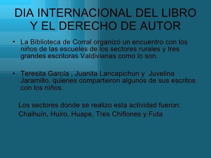 DIA INTERNACIONAL DEL LIBRO Y EL DERECHO DE AUTOR <ul><li>La Biblioteca de Corral organizó un encuentro con los niños de l...