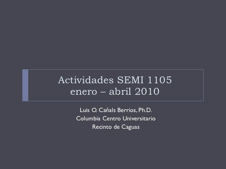 Actividades SEMI 1105 enero – abril 2010 <ul><li>Luis O. Cañals Berrios, Ph.D. </li></ul><ul><li>Columbia Centro Universit...