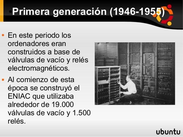 ●Primera generación (1946-1955)   En este periodo los  ordenadores eran  construidos a base de  válvulas de vacío y relés...