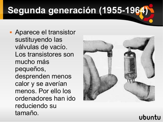Segunda generación (1955-1964)   Aparece el transistor  sustituyendo las  válvulas de vacío.  Los transistores son  mucho...